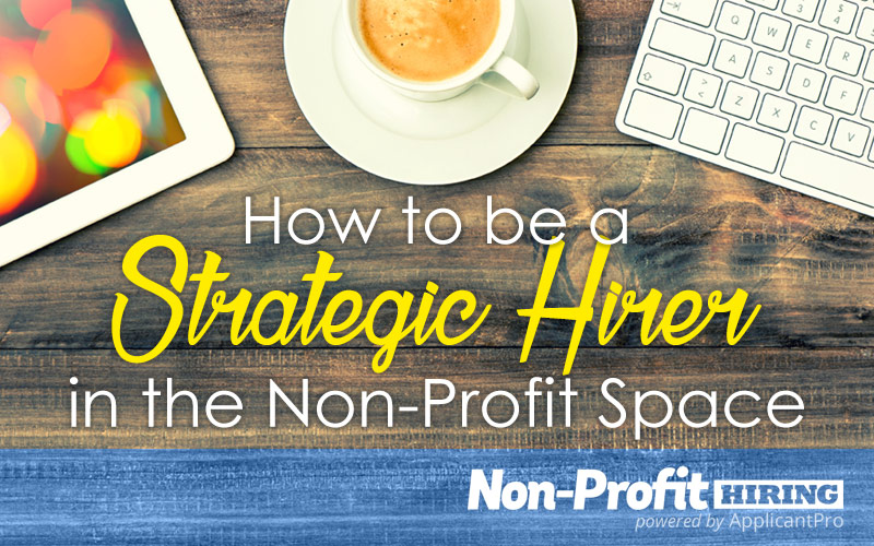 How to be a Strategic Hirer in the Non-Profit Space